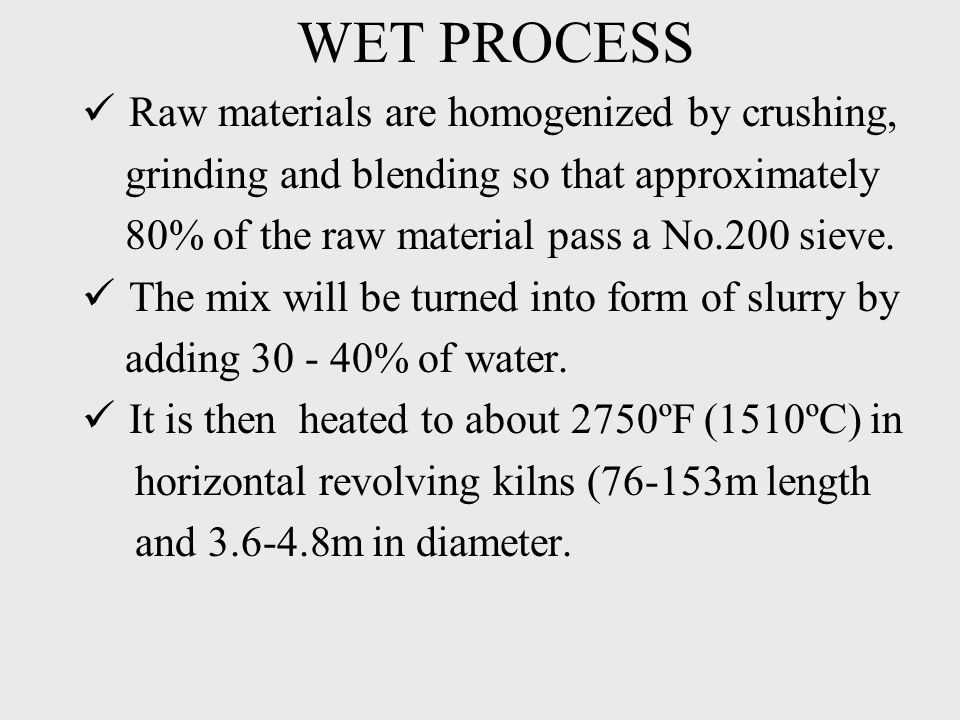 WET PROCESS Raw materials are homogenized by crushing, grinding and blending so that approximately 80% of the raw material pass a No.200 sieve.