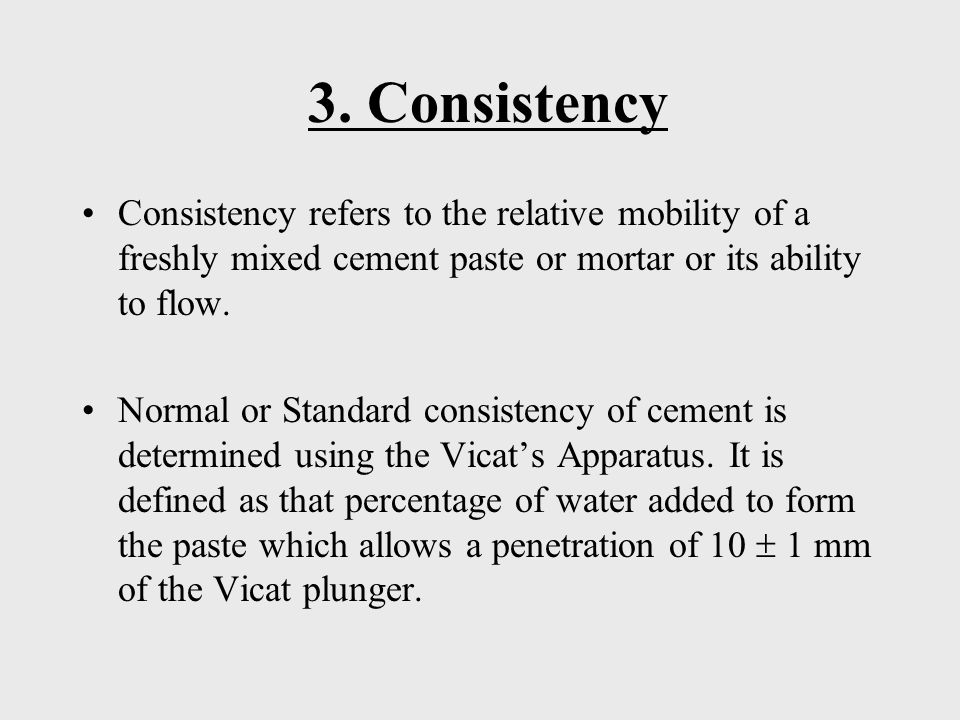 3. Consistency Consistency refers to the relative mobility of a freshly mixed cement paste or mortar or its ability to flow. Normal or Standard consis