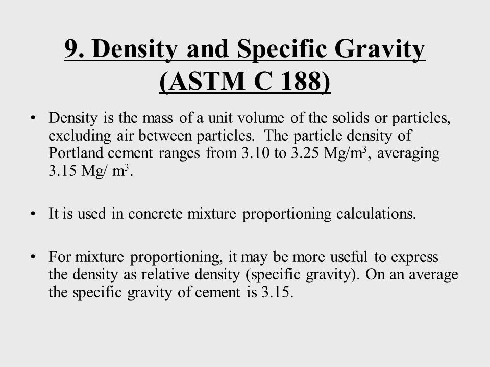 9. Density and Specific Gravity (ASTM C 188) Density is the mass of a unit volume of the solids or particles, excluding air between particles. The par