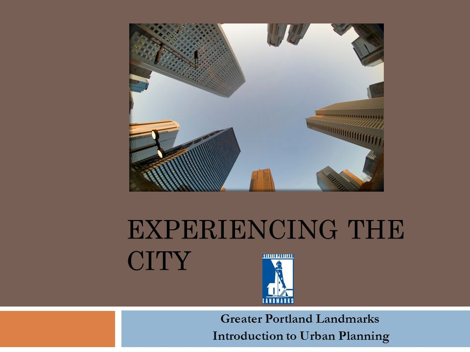 EXPERIENCING THE CITY Greater Portland Landmarks Introduction to Urban Planning