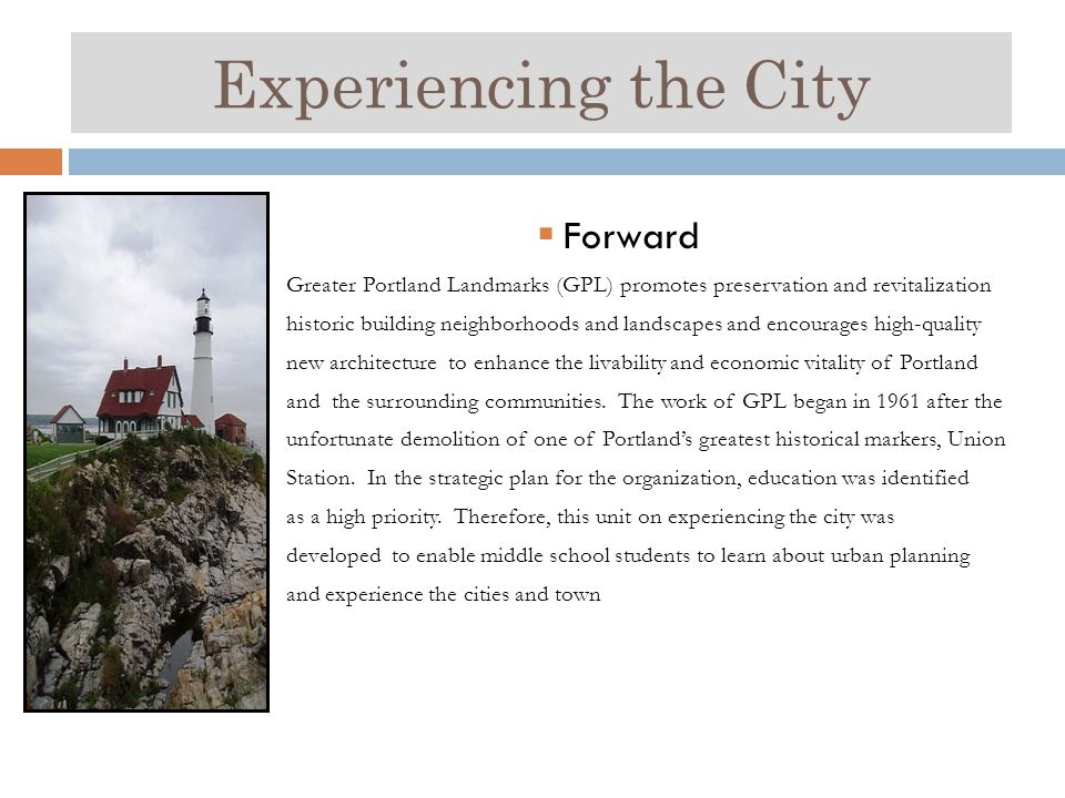 Experiencing the City  Forward Greater Portland Landmarks (GPL) promotes preservation and revitalization historic building neighborhoods and landscapes and encourages high-quality new architecture to enhance the livability and economic vitality of Portland and the surrounding communities.