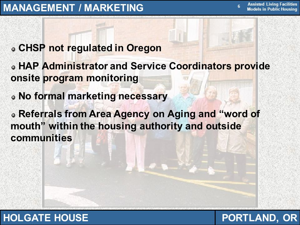 Assisted Living Facilities Models in Public Housing 6 MANAGEMENT / MARKETING HOLGATE HOUSEPORTLAND, OR CHSP not regulated in Oregon HAP Administrator and Service Coordinators provide onsite program monitoring No formal marketing necessary Referrals from Area Agency on Aging and word of mouth within the housing authority and outside communities