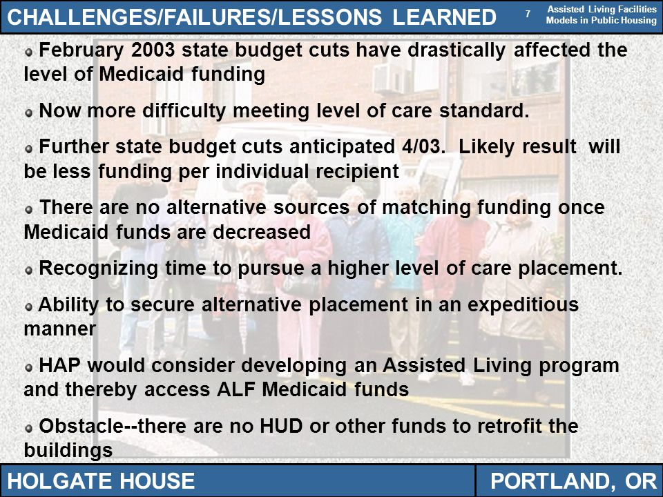 Assisted Living Facilities Models in Public Housing 7 CHALLENGES/FAILURES/LESSONS LEARNED HOLGATE HOUSEPORTLAND, OR February 2003 state budget cuts have drastically affected the level of Medicaid funding Now more difficulty meeting level of care standard.