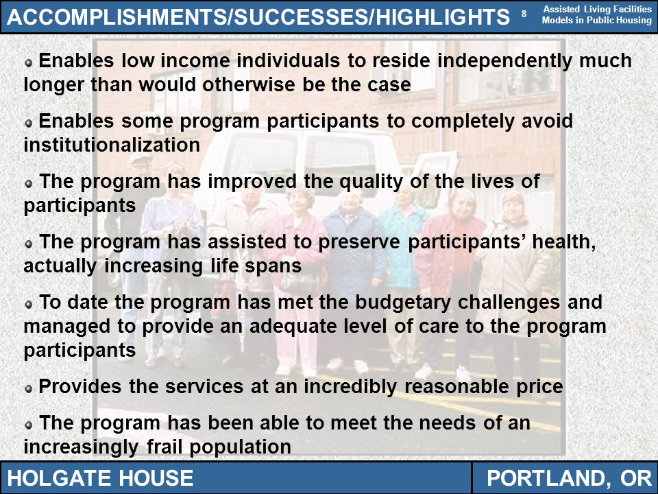 Assisted Living Facilities Models in Public Housing 8 ACCOMPLISHMENTS/SUCCESSES/HIGHLIGHTS HOLGATE HOUSEPORTLAND, OR Enables low income individuals to reside independently much longer than would otherwise be the case Enables some program participants to completely avoid institutionalization The program has improved the quality of the lives of participants The program has assisted to preserve participants' health, actually increasing life spans To date the program has met the budgetary challenges and managed to provide an adequate level of care to the program participants Provides the services at an incredibly reasonable price The program has been able to meet the needs of an increasingly frail population