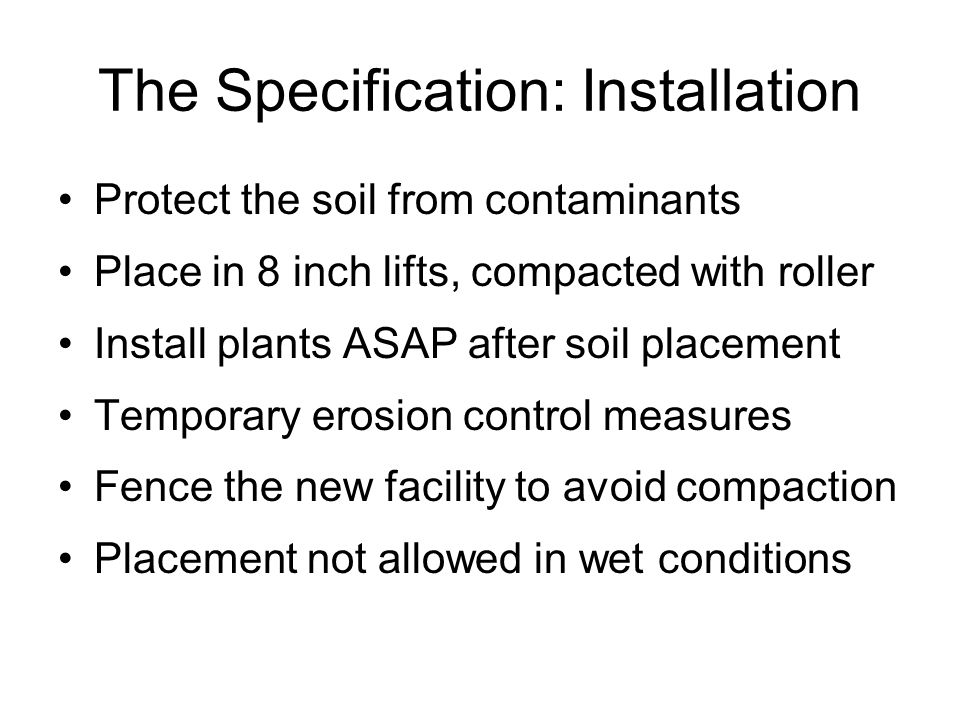 The Specification: Installation Protect the soil from contaminants Place in 8 inch lifts, compacted with roller Install plants ASAP after soil placement Temporary erosion control measures Fence the new facility to avoid compaction Placement not allowed in wet conditions