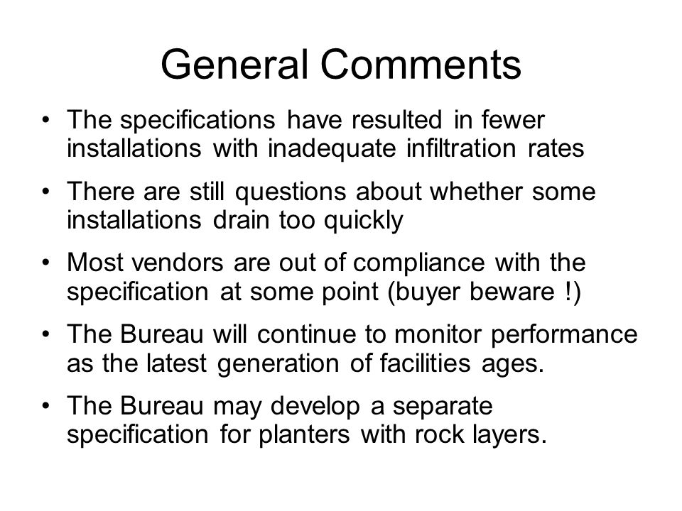 General Comments The specifications have resulted in fewer installations with inadequate infiltration rates There are still questions about whether some installations drain too quickly Most vendors are out of compliance with the specification at some point (buyer beware !) The Bureau will continue to monitor performance as the latest generation of facilities ages.