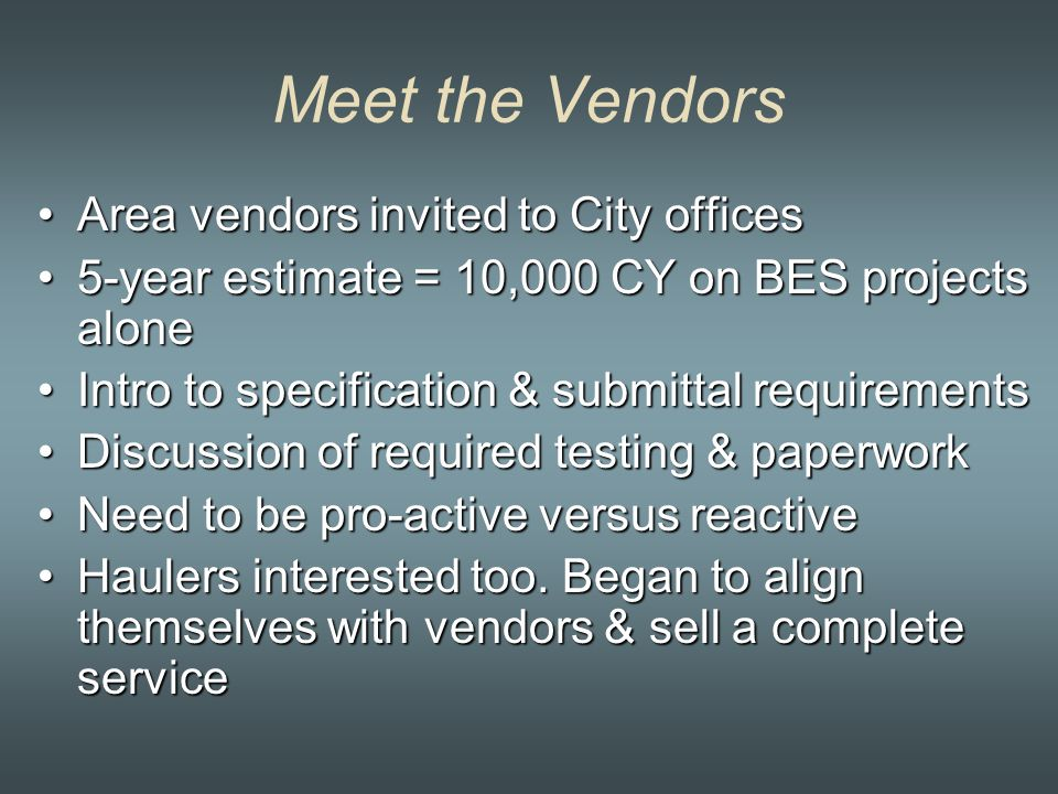 Meet the Vendors Area vendors invited to City officesArea vendors invited to City offices 5-year estimate = 10,000 CY on BES projects alone5-year estimate = 10,000 CY on BES projects alone Intro to specification & submittal requirementsIntro to specification & submittal requirements Discussion of required testing & paperworkDiscussion of required testing & paperwork Need to be pro-active versus reactiveNeed to be pro-active versus reactive Haulers interested too.