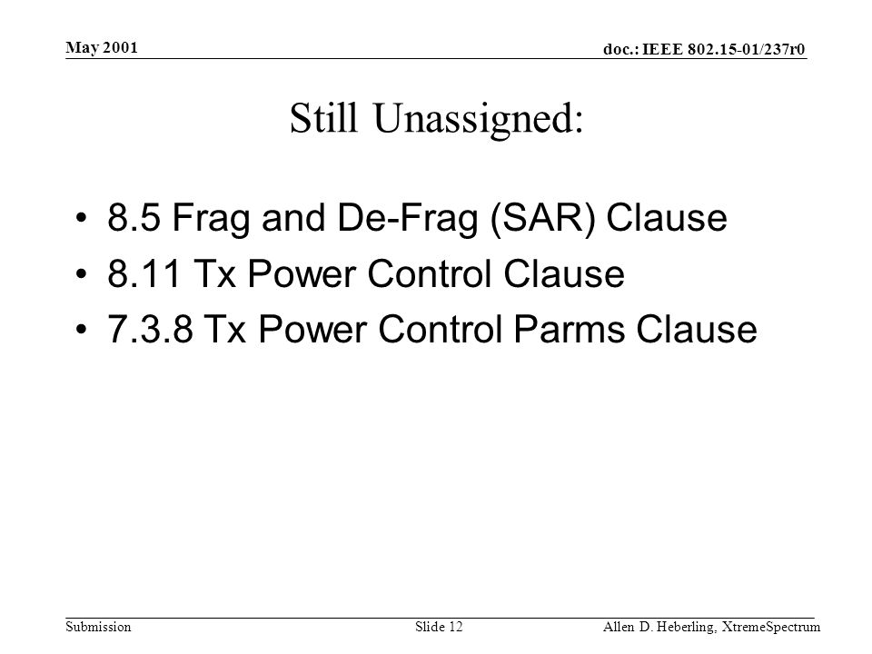 doc.: IEEE 802.15-01/237r0 Submission May 2001 Allen D. Heberling, XtremeSpectrumSlide 12 Still Unassigned: 8.5 Frag and De-Frag (SAR) Clause 8.11 Tx