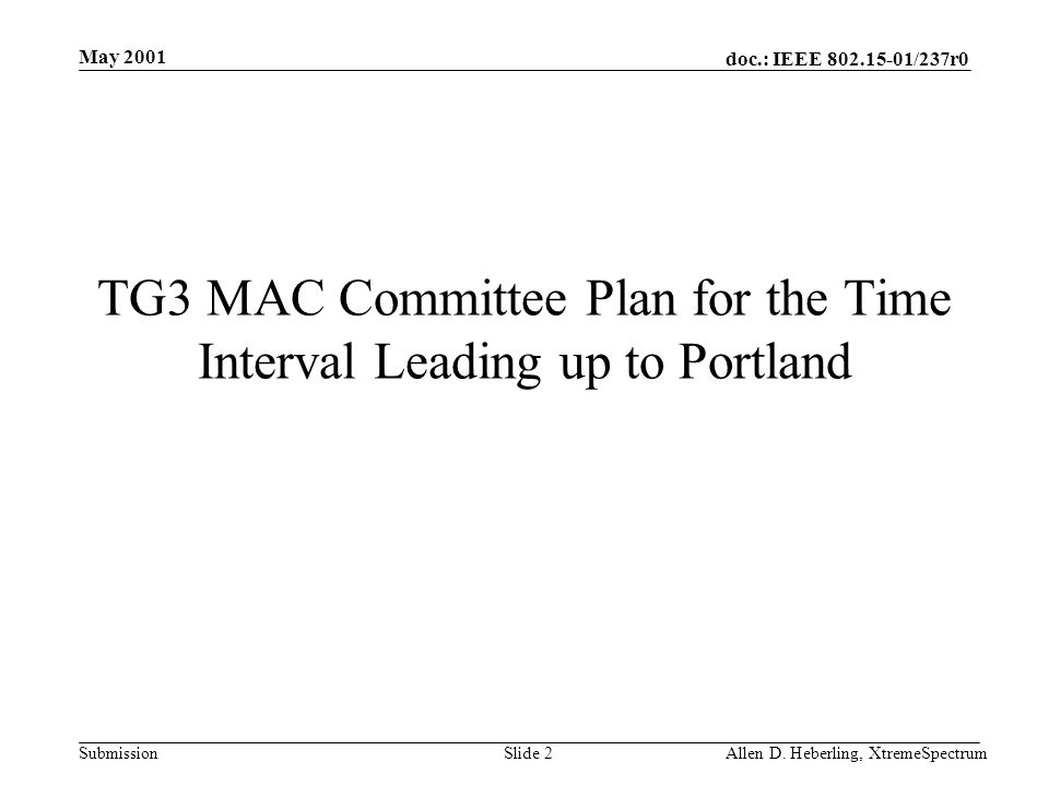 doc.: IEEE 802.15-01/237r0 Submission May 2001 Allen D. Heberling, XtremeSpectrumSlide 2 TG3 MAC Committee Plan for the Time Interval Leading up to Po