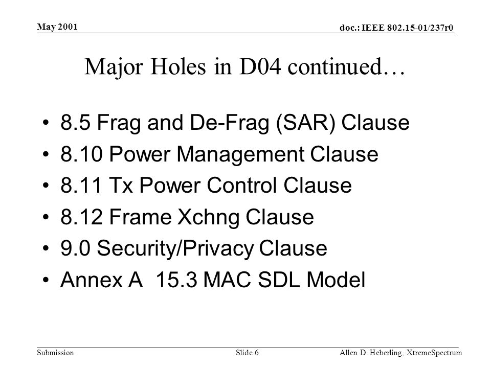doc.: IEEE 802.15-01/237r0 Submission May 2001 Allen D. Heberling, XtremeSpectrumSlide 6 Major Holes in D04 continued… 8.5 Frag and De-Frag (SAR) Clau