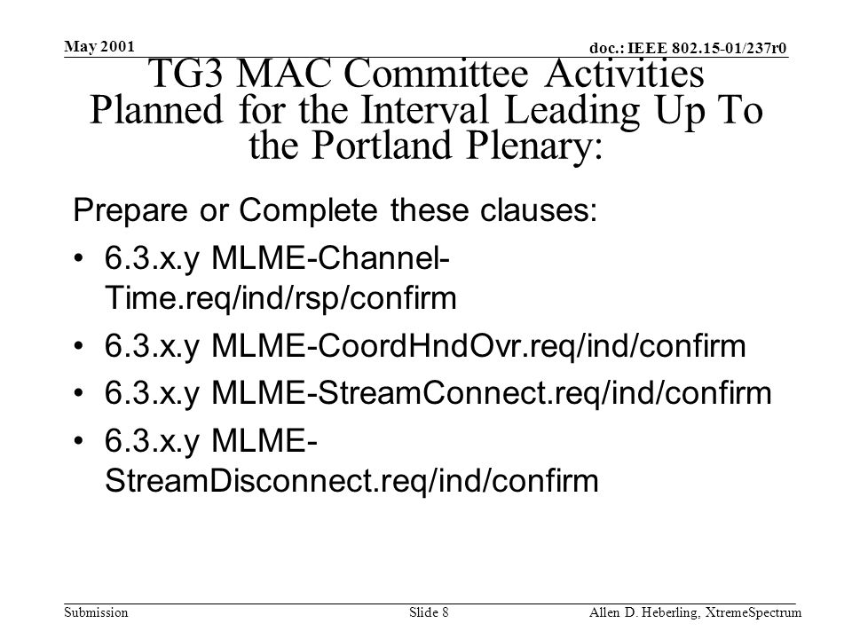 doc.: IEEE 802.15-01/237r0 Submission May 2001 Allen D. Heberling, XtremeSpectrumSlide 8 TG3 MAC Committee Activities Planned for the Interval Leading