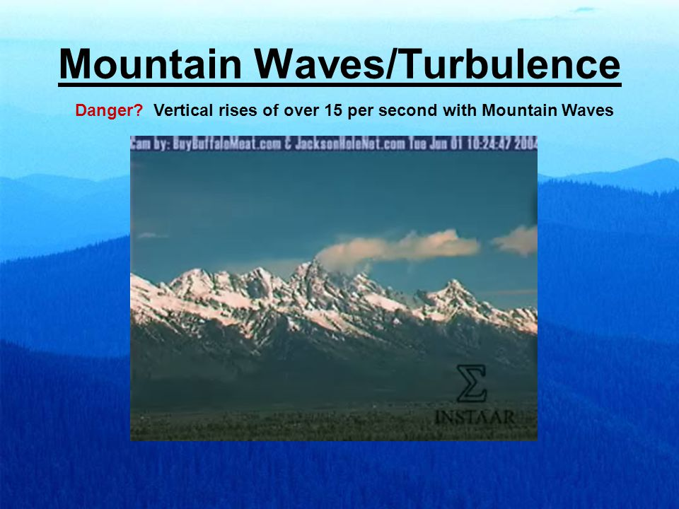 Mountain Waves/Turbulence Danger Vertical rises of over 15 per second with Mountain Waves