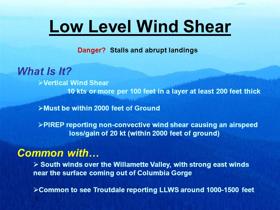 Low Level Wind Shear Danger? Stalls and abrupt landings  Vertical Wind Shear 10 kts or more per 100 feet in a layer at least 200 feet thick  Must be
