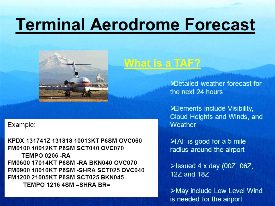Terminal Aerodrome Forecast  Detailed weather forecast for the next 24 hours  Elements include Visibility, Cloud Heights and Winds, and Weather  TAF is good for a 5 mile radius around the airport  Issued 4 x day (00Z, 06Z, 12Z and 18Z  May include Low Level Wind is needed for the airport What is a TAF.