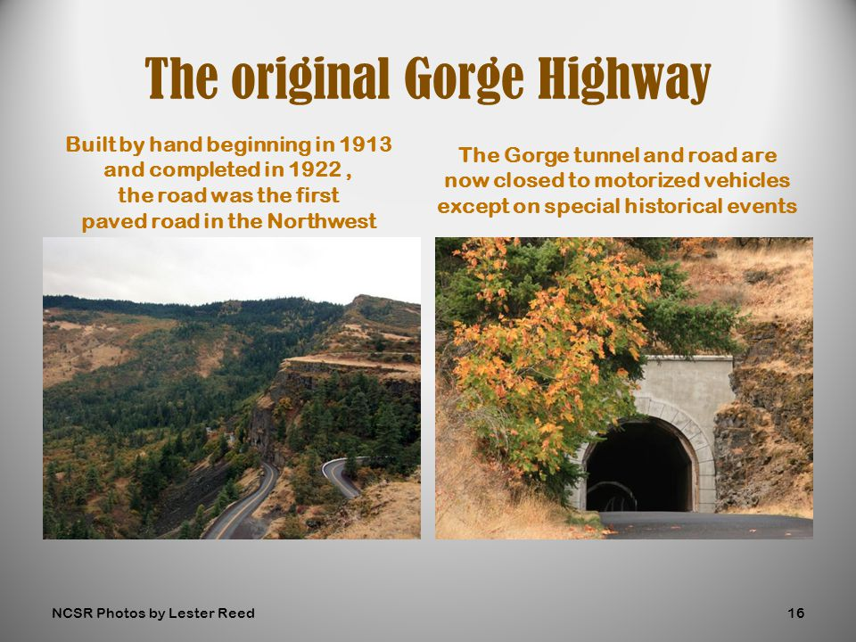 Built by hand beginning in 1913 and completed in 1922, the road was the first paved road in the Northwest The Gorge tunnel and road are now closed to motorized vehicles except on special historical events The original Gorge Highway NCSR Photos by Lester Reed16