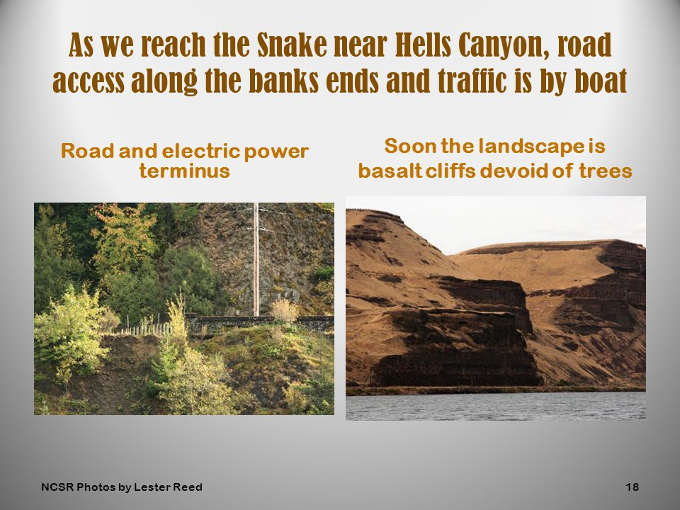 Road and electric power terminus Soon the landscape is basalt cliffs devoid of trees As we reach the Snake near Hells Canyon, road access along the banks ends and traffic is by boat NCSR Photos by Lester Reed18