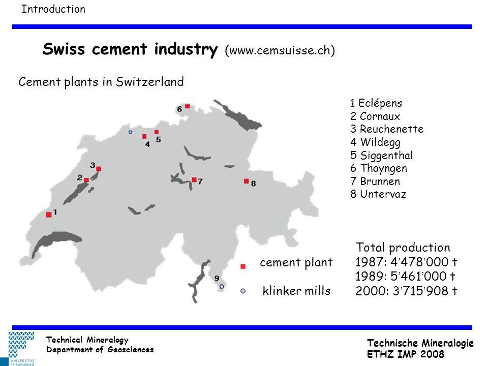 Swiss cement industry (www.cemsuisse.ch) Cement plants in Switzerland cement plant klinker mills 1 Eclépens 2 Cornaux 3 Reuchenette 4 Wildegg 5 Siggenthal 6 Thayngen 7 Brunnen 8 Untervaz Total production 1987: 4 ' 478 ' 000 t 1989: 5 ' 461 ' 000 t 2000: 3 ' 715 ' 908 t Introduction Technical Mineralogy Department of Geosciences Technische Mineralogie ETHZ IMP 2008