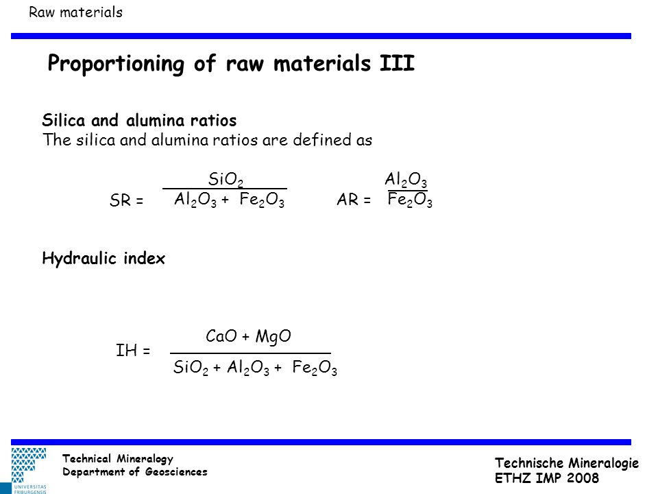 Proportioning of raw materials III Silica and alumina ratios The silica and alumina ratios are defined as SiO 2 Al 2 O 3 Al 2 O 3 + Fe 2 O 3 Fe 2 O 3