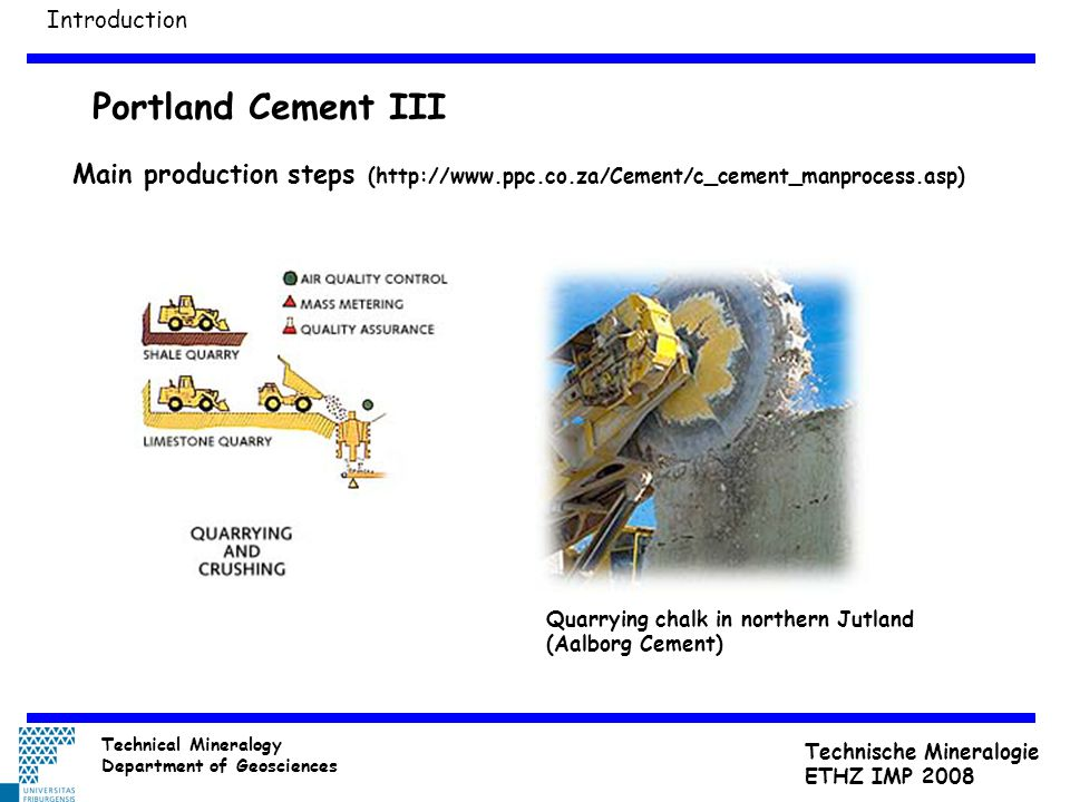 Portland Cement III Main production steps (http://www.ppc.co.za/Cement/c_cement_manprocess.asp) Quarrying chalk in northern Jutland (Aalborg Cement) I