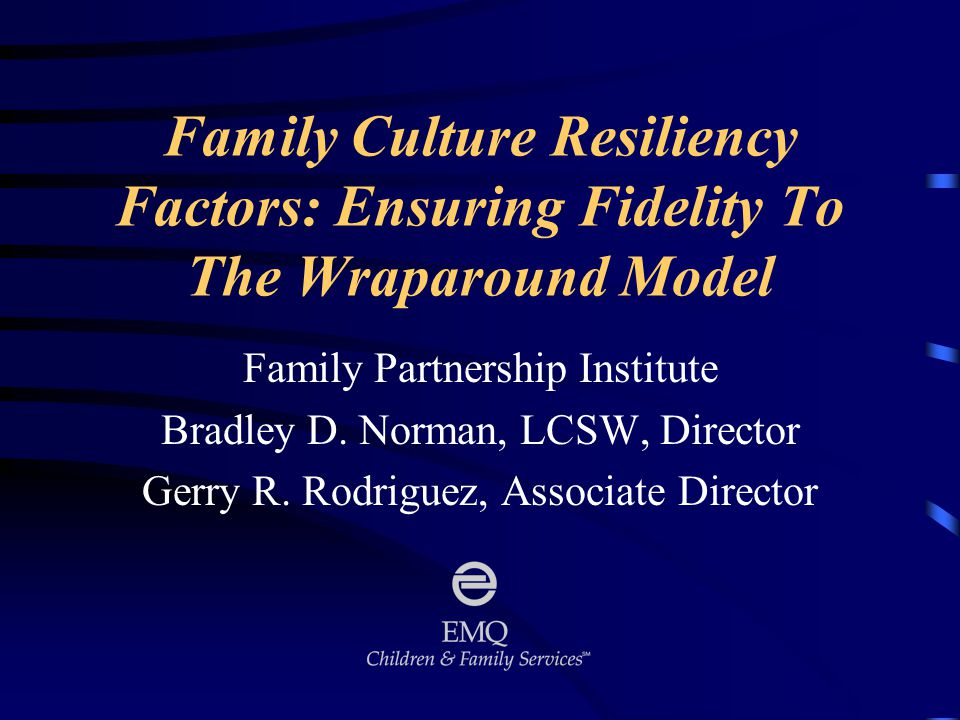Family Culture Resiliency Factors: Ensuring Fidelity To The Wraparound Model Family Partnership Institute Bradley D.
