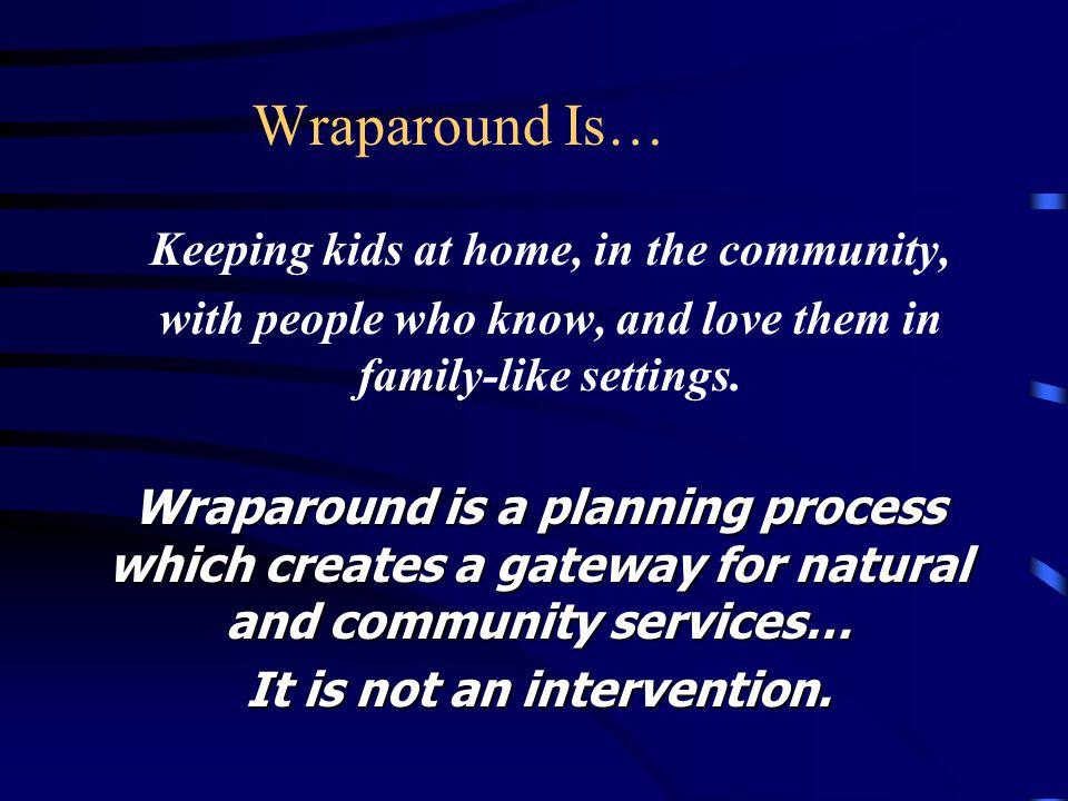 Wraparound Is… Keeping kids at home, in the community, with people who know, and love them in family-like settings.
