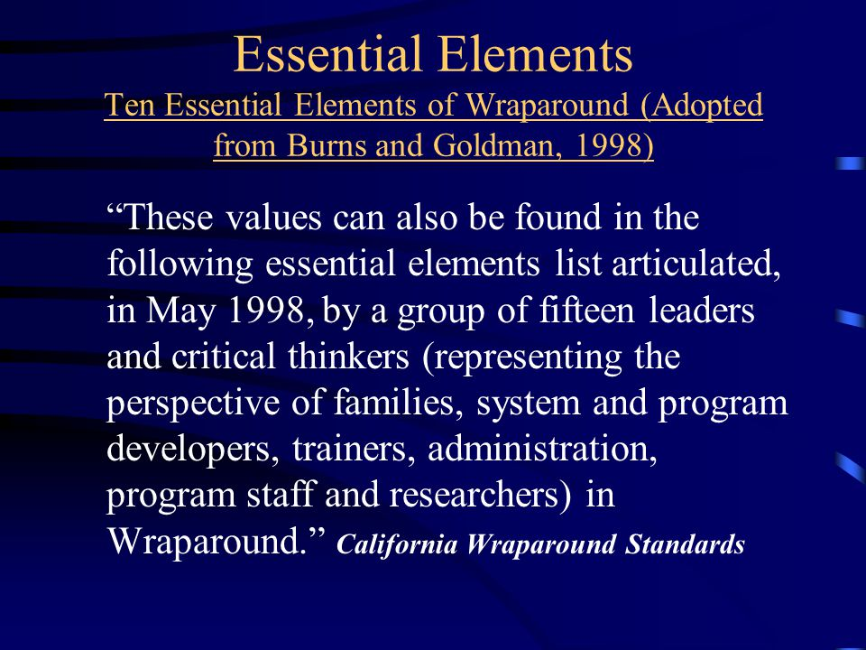 Essential Elements Ten Essential Elements of Wraparound (Adopted from Burns and Goldman, 1998) These values can also be found in the following essential elements list articulated, in May 1998, by a group of fifteen leaders and critical thinkers (representing the perspective of families, system and program developers, trainers, administration, program staff and researchers) in Wraparound. California Wraparound Standards