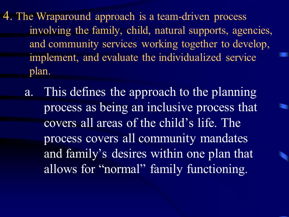4. The Wraparound approach is a team-driven process involving the family, child, natural supports, agencies, and community services working together t