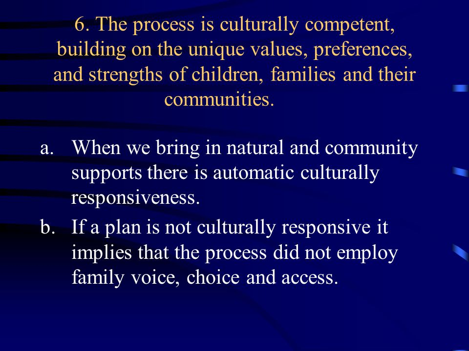 6. The process is culturally competent, building on the unique values, preferences, and strengths of children, families and their communities. a.When