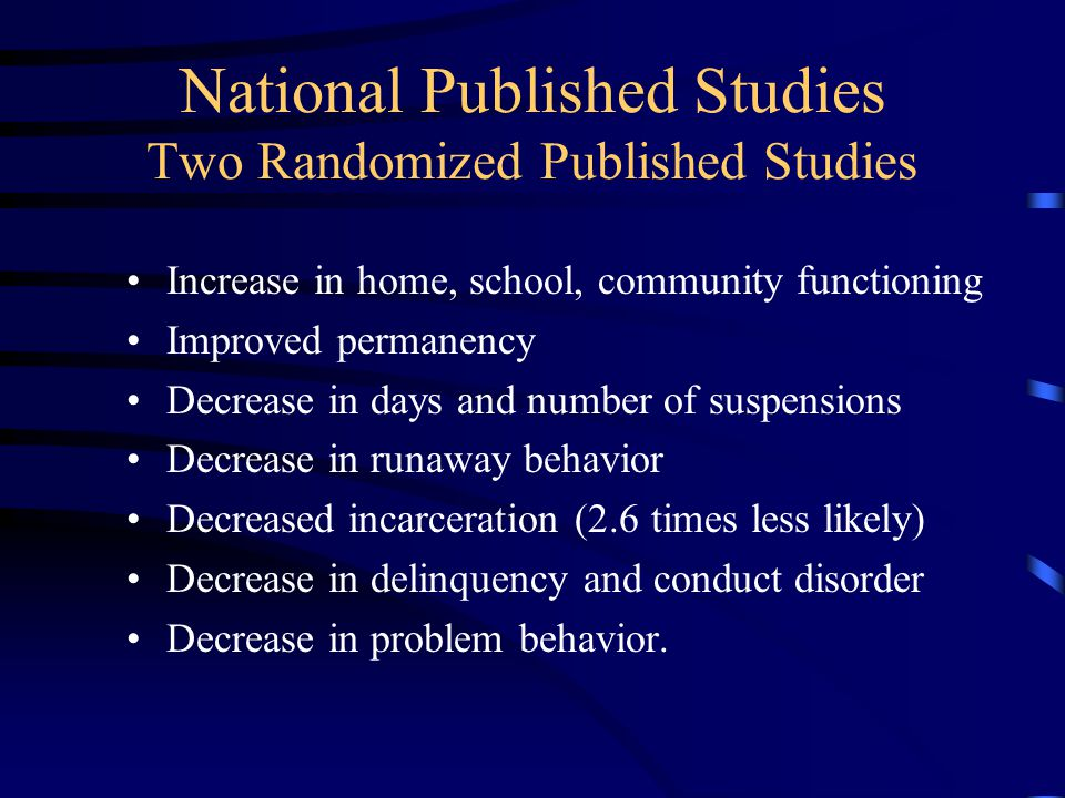 National Published Studies Two Randomized Published Studies Increase in home, school, community functioning Improved permanency Decrease in days and number of suspensions Decrease in runaway behavior Decreased incarceration (2.6 times less likely) Decrease in delinquency and conduct disorder Decrease in problem behavior.