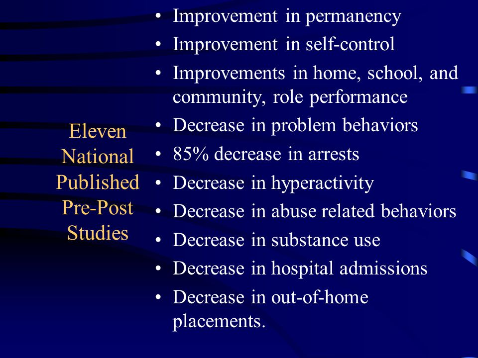 Eleven National Published Pre-Post Studies Improvement in permanency Improvement in self-control Improvements in home, school, and community, role performance Decrease in problem behaviors 85% decrease in arrests Decrease in hyperactivity Decrease in abuse related behaviors Decrease in substance use Decrease in hospital admissions Decrease in out-of-home placements.