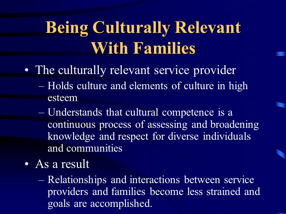 Being Culturally Relevant With Families The culturally relevant service provider –Holds culture and elements of culture in high esteem –Understands that cultural competence is a continuous process of assessing and broadening knowledge and respect for diverse individuals and communities As a result –Relationships and interactions between service providers and families become less strained and goals are accomplished.