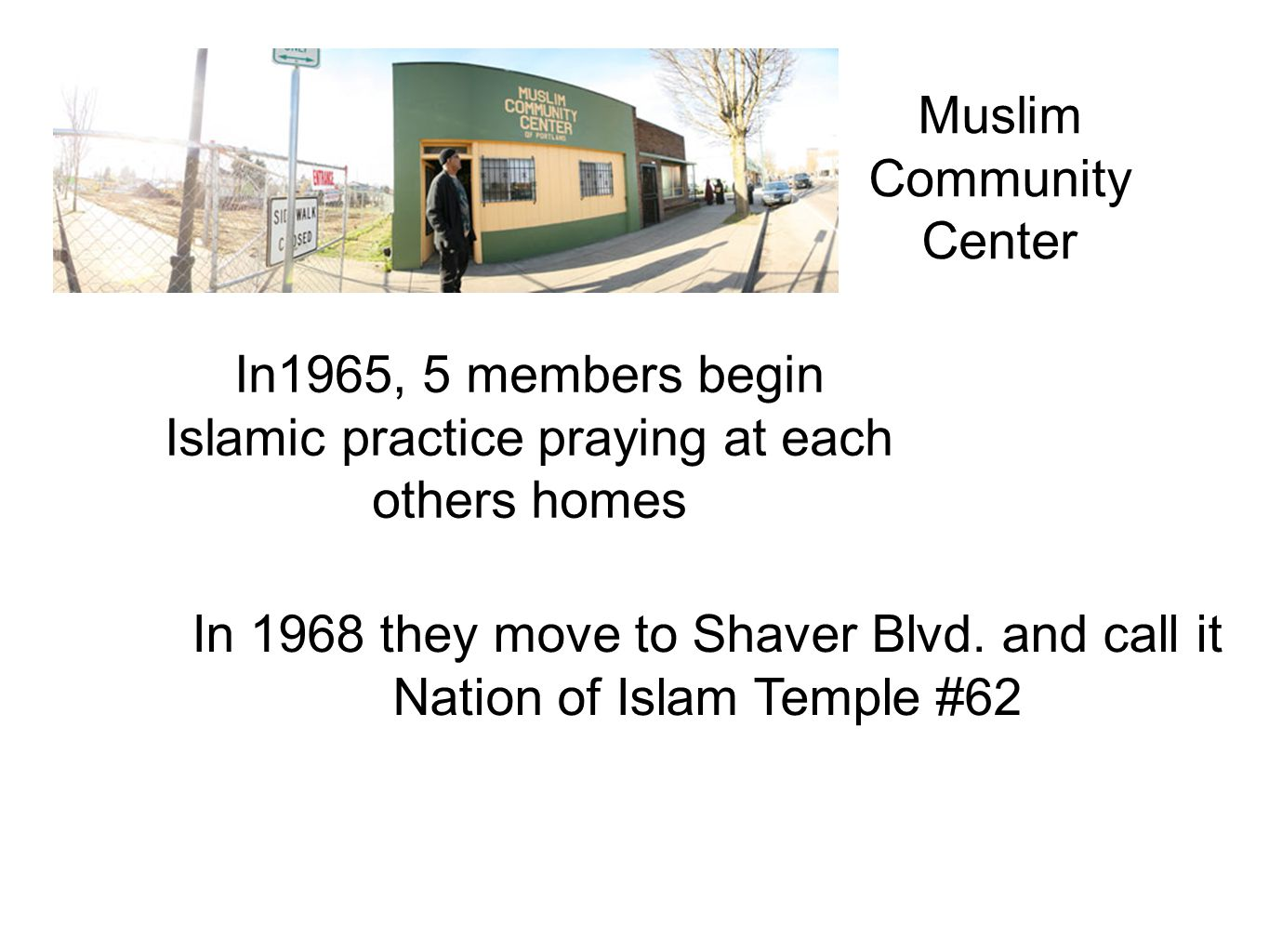 Muslim Community Center In1965, 5 members begin Islamic practice praying at each others homes In 1968 they move to Shaver Blvd. and call it Nation of