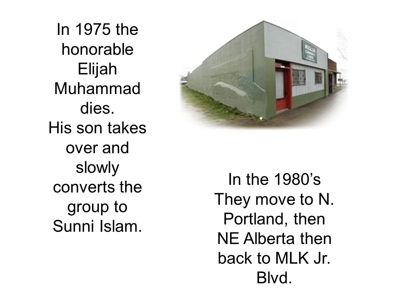 In 1975 the honorable Elijah Muhammad dies. His son takes over and slowly converts the group to Sunni Islam. In the 1980's They move to N. Portland, t
