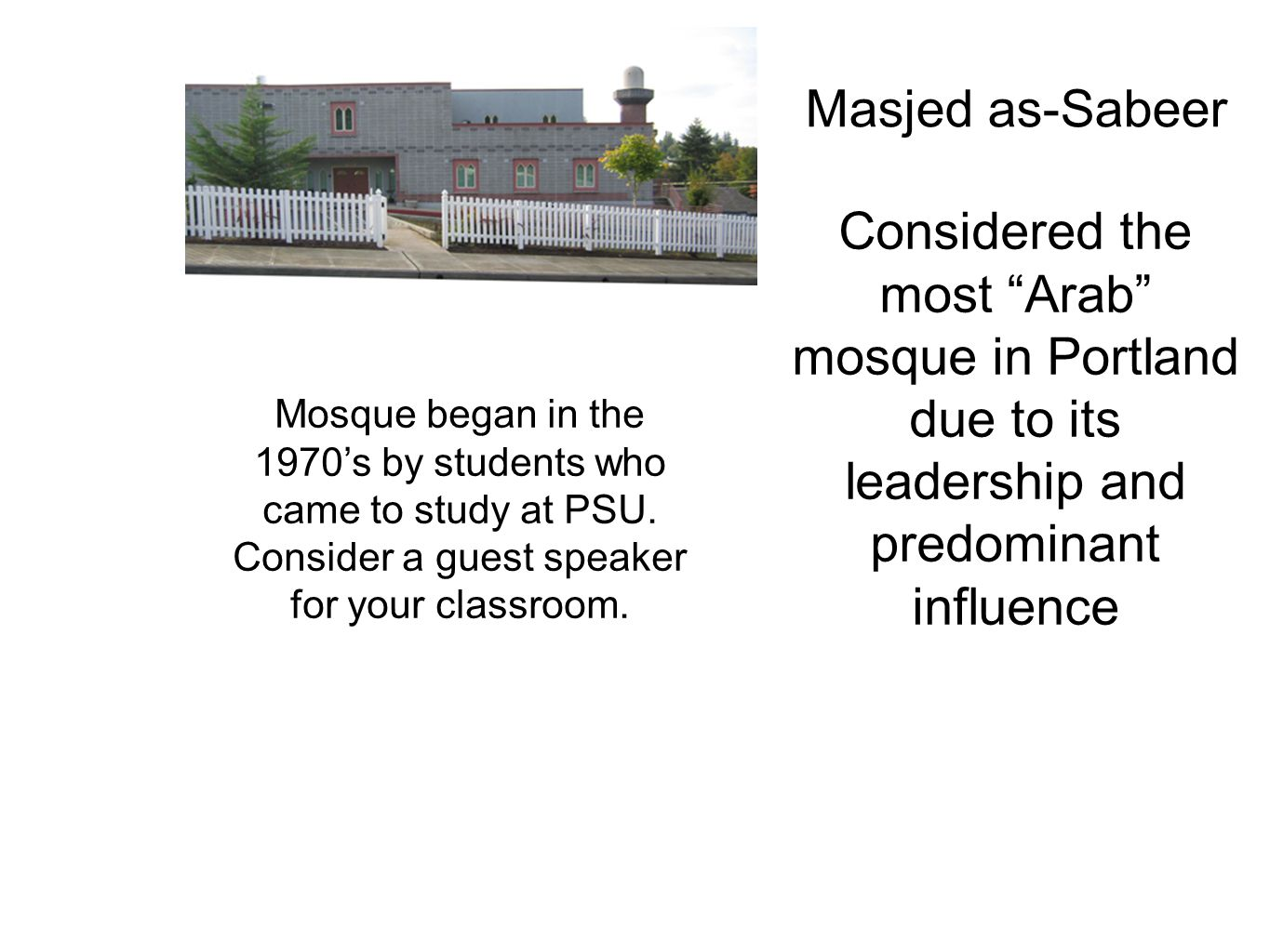 "Masjed as-Sabeer Mosque began in the 1970's by students who came to study at PSU. Consider a guest speaker for your classroom. Considered the most ""Ar"