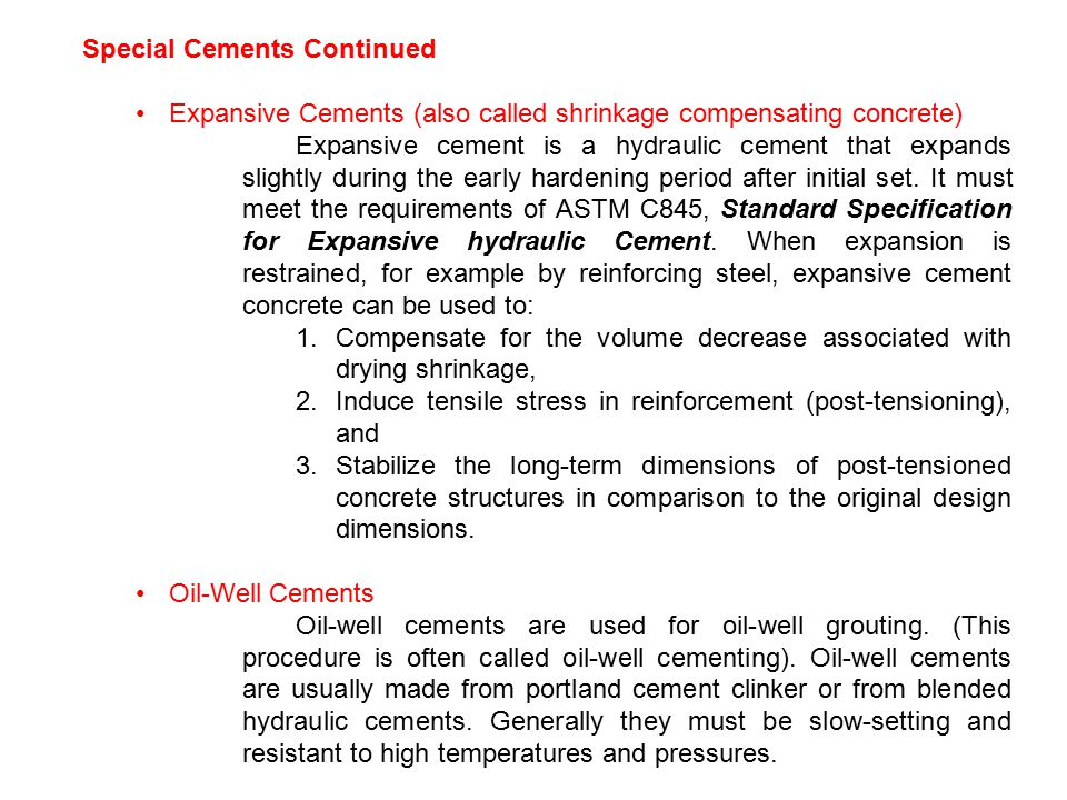 Special Cements Continued Expansive Cements (also called shrinkage compensating concrete) Expansive cement is a hydraulic cement that expands slightly during the early hardening period after initial set.