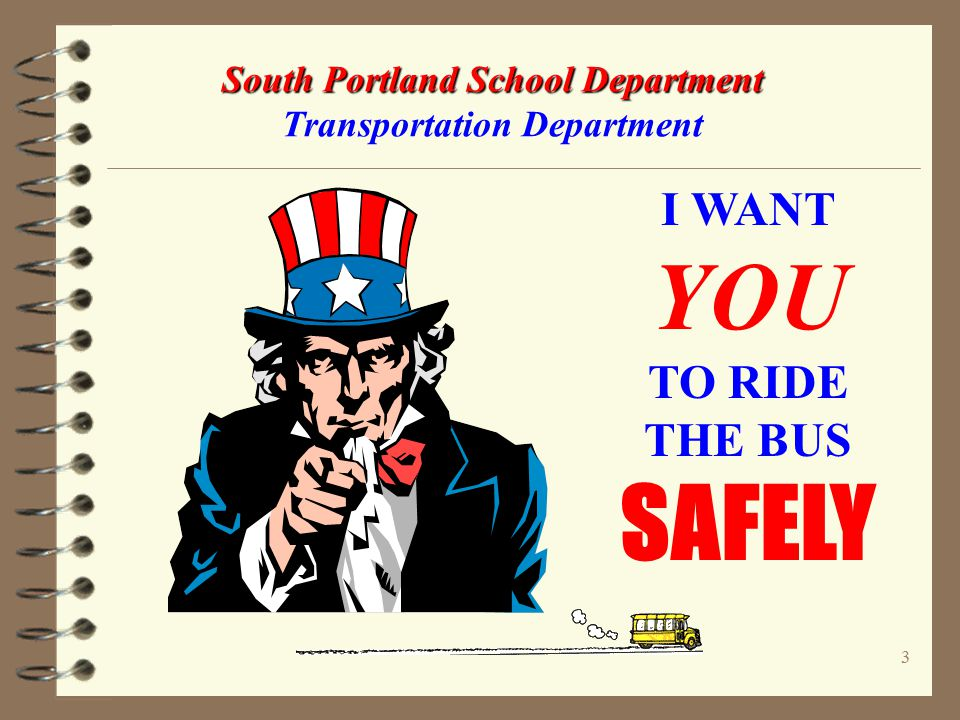 23 South Portland School Department South Portland School Department Transportation Department Talk to your parents & teachers about the following safety rules: Avoid THE DANGER ZONE around the bus Don't try to pick up something you drop near the bus - the bus driver might not see you.