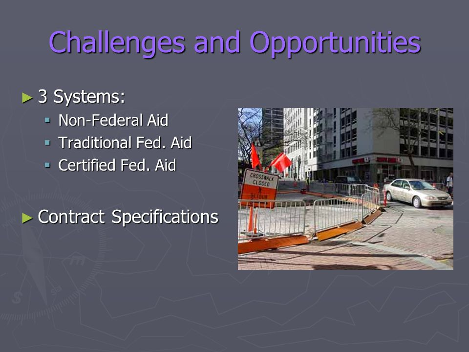 Challenges and Opportunities ► 3 Systems:  Non-Federal Aid  Traditional Fed. Aid  Certified Fed. Aid ► Contract Specifications