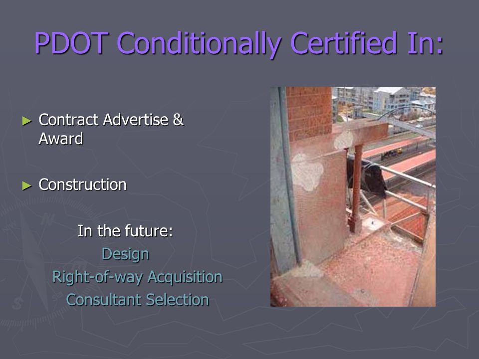 PDOT Conditionally Certified In: ► Contract Advertise & Award ► Construction In the future: Design Right-of-way Acquisition Consultant Selection