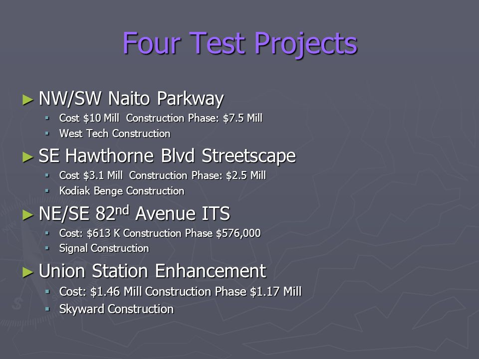 Four Test Projects ► NW/SW Naito Parkway  Cost $10 Mill Construction Phase: $7.5 Mill  West Tech Construction ► SE Hawthorne Blvd Streetscape  Cost $3.1 Mill Construction Phase: $2.5 Mill  Kodiak Benge Construction ► NE/SE 82 nd Avenue ITS  Cost: $613 K Construction Phase $576,000  Signal Construction ► Union Station Enhancement  Cost: $1.46 Mill Construction Phase $1.17 Mill  Skyward Construction