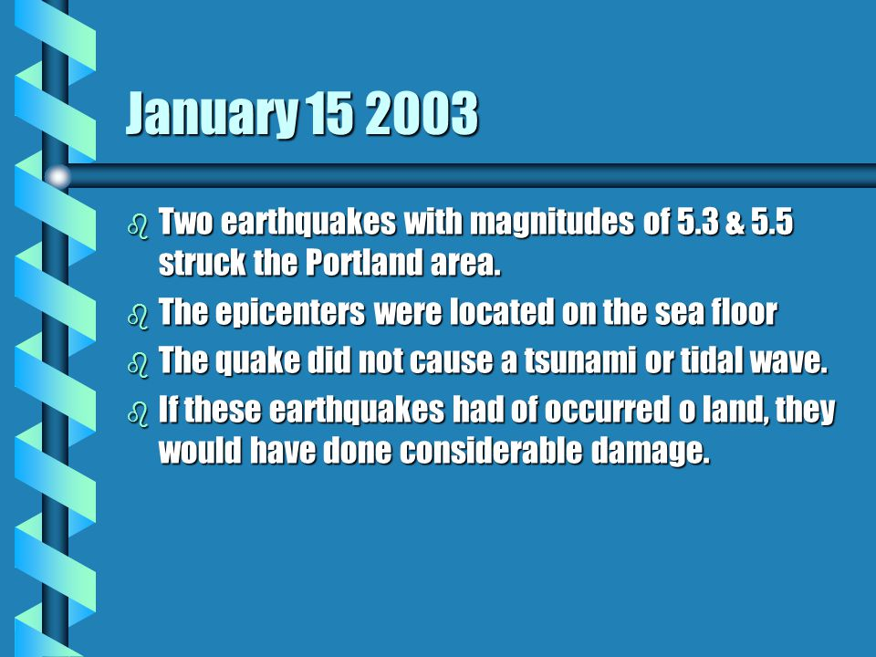 January 15 2003 b Two earthquakes with magnitudes of 5.3 & 5.5 struck the Portland area.