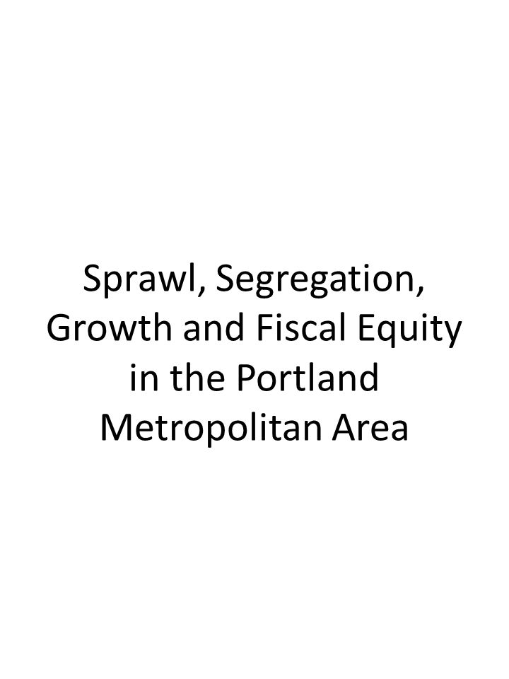 Sprawl, Segregation, Growth and Fiscal Equity in the Portland Metropolitan Area