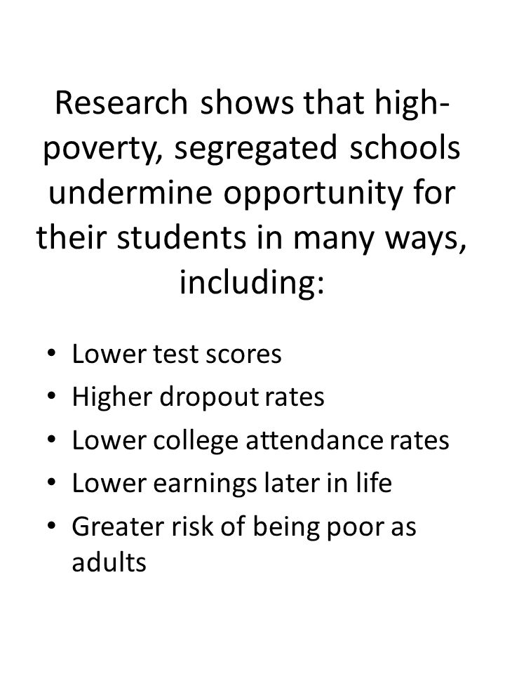 Research shows that high- poverty, segregated schools undermine opportunity for their students in many ways, including: Lower test scores Higher dropout rates Lower college attendance rates Lower earnings later in life Greater risk of being poor as adults