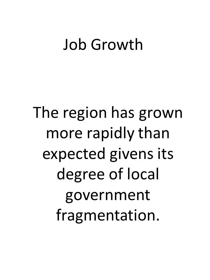 Job Growth The region has grown more rapidly than expected givens its degree of local government fragmentation.