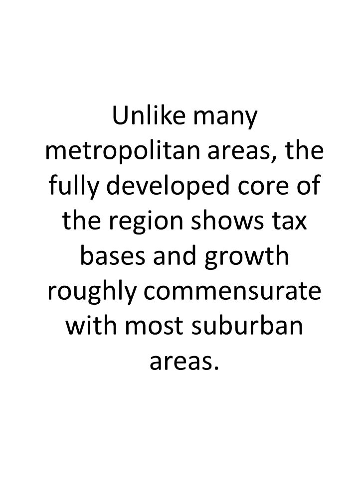 Unlike many metropolitan areas, the fully developed core of the region shows tax bases and growth roughly commensurate with most suburban areas.