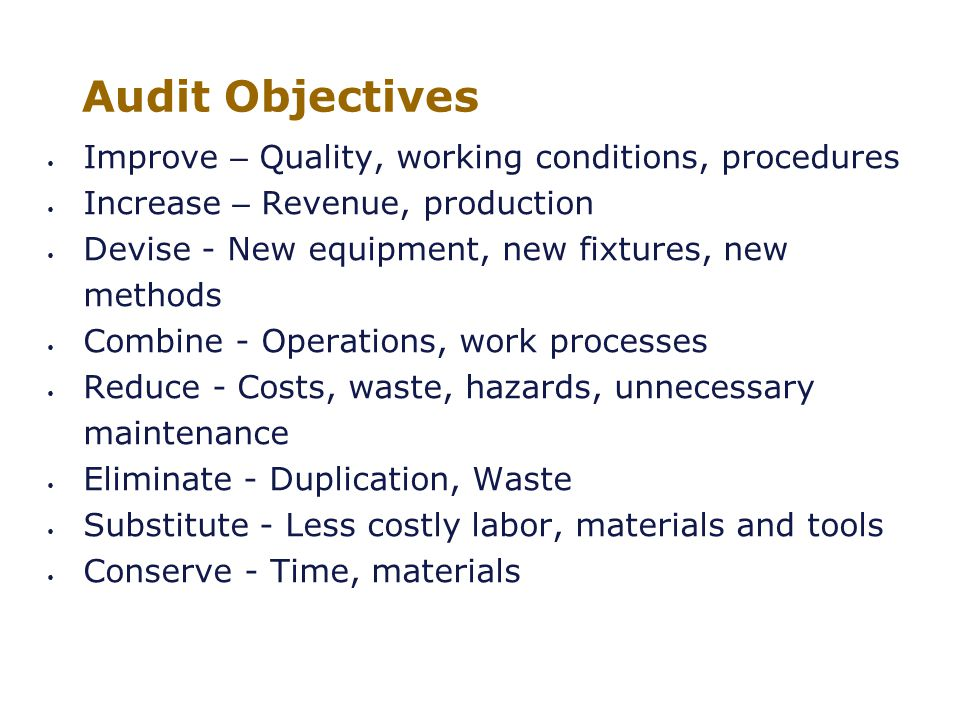 Institute of Internal Auditors – Portland Chapter January 21, 2011 / KOIN Tower / Portland, Oregon Audit Objectives Improve – Quality, working conditions, procedures Increase – Revenue, production Devise - New equipment, new fixtures, new methods Combine - Operations, work processes Reduce - Costs, waste, hazards, unnecessary maintenance Eliminate - Duplication, Waste Substitute - Less costly labor, materials and tools Conserve - Time, materials