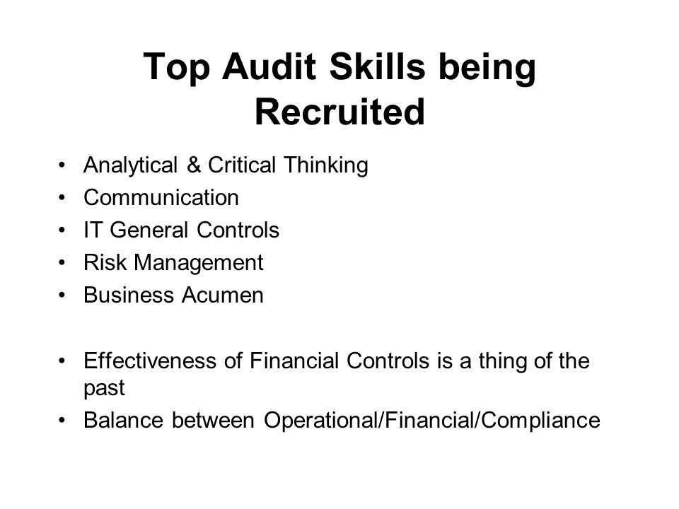 Institute of Internal Auditors – Portland Chapter January 21, 2011 / KOIN Tower / Portland, Oregon Top Audit Skills being Recruited Analytical & Critical Thinking Communication IT General Controls Risk Management Business Acumen Effectiveness of Financial Controls is a thing of the past Balance between Operational/Financial/Compliance