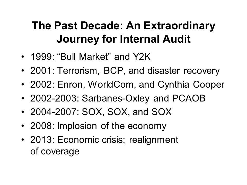Institute of Internal Auditors – Portland Chapter January 21, 2011 / KOIN Tower / Portland, Oregon The Past Decade: An Extraordinary Journey for Internal Audit 1999: Bull Market and Y2K 2001: Terrorism, BCP, and disaster recovery 2002: Enron, WorldCom, and Cynthia Cooper 2002-2003: Sarbanes-Oxley and PCAOB 2004-2007: SOX, SOX, and SOX 2008: Implosion of the economy 2013: Economic crisis; realignment of coverage