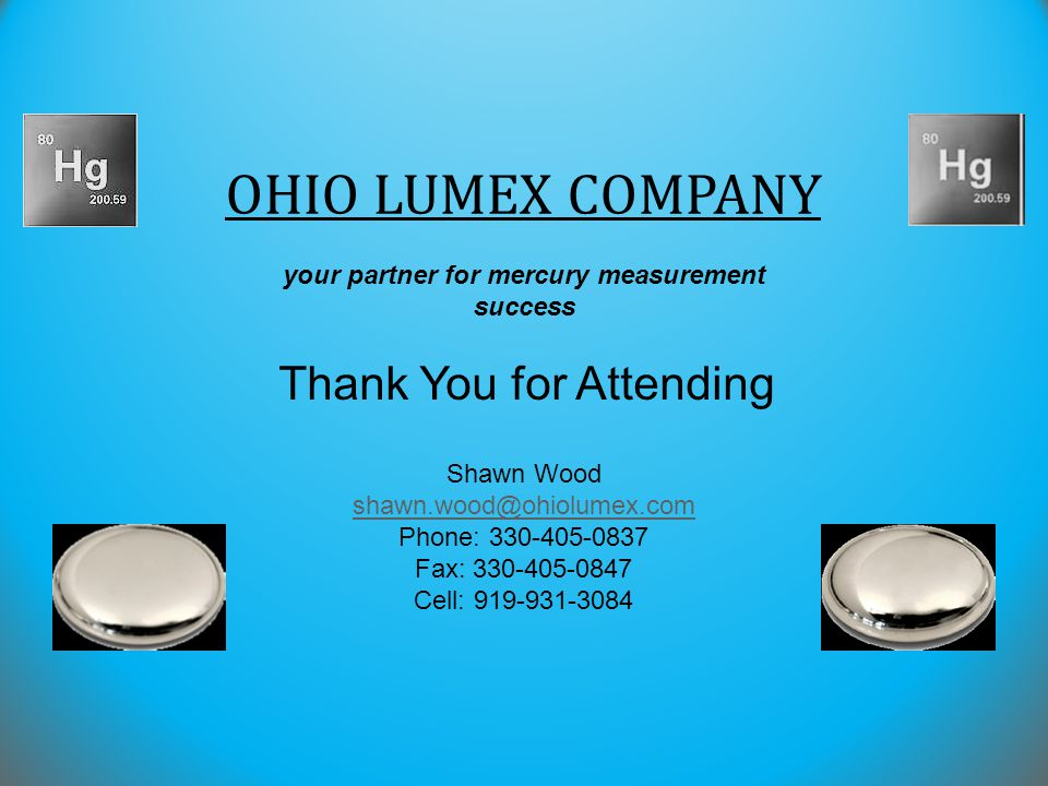 Thank You for Attending your partner for mercury measurement success OHIO LUMEX COMPANY Shawn Wood shawn.wood@ohiolumex.com Phone: 330-405-0837 Fax: 3