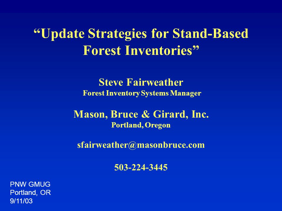 """Update Strategies for Stand-Based Forest Inventories"" Steve Fairweather Forest Inventory Systems Manager Mason, Bruce & Girard, Inc. Portland, Oregon"