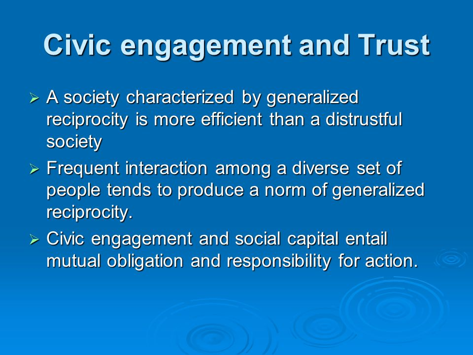 Civic engagement and Trust  A society characterized by generalized reciprocity is more efficient than a distrustful society  Frequent interaction among a diverse set of people tends to produce a norm of generalized reciprocity.
